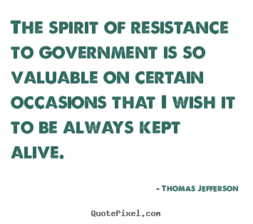Sayings about life - The spirit of resistance to government is..