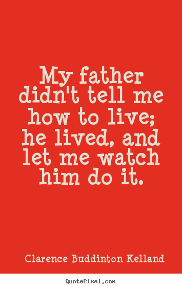 Life quotes - My father didn't tell me how to live; he lived,..