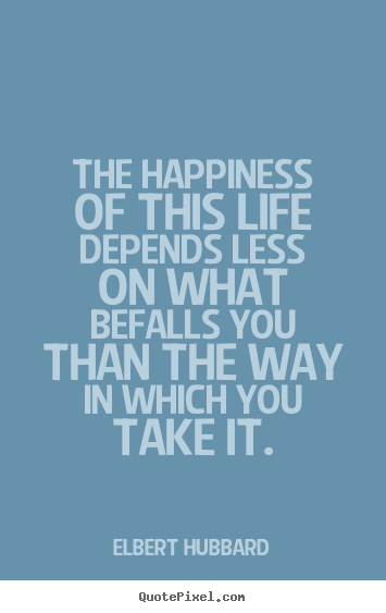 Life quotes - The happiness of this life depends less on what befalls..