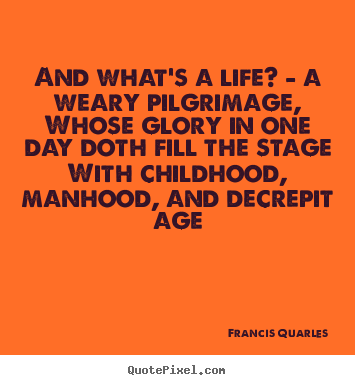 And what's a life? - a weary pilgrimage, whose glory in one.. Francis Quarles top life quote