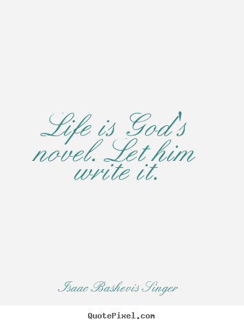 Isaac Bashevis Singer picture quotes - Life is god's novel. let him write it. - Life quote