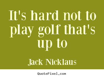 Quotes about life - It's hard not to play golf that's up to