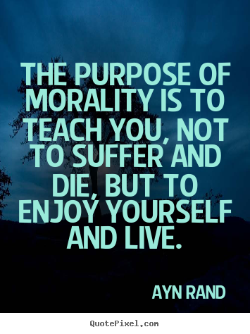 Ayn Rand picture quotes - The purpose of morality is to teach you, not to suffer and die,.. - Life quotes