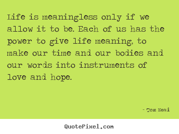 Life quotes - Life is meaningless only if we allow it to be. each..