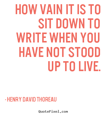 Life quote - How vain it is to sit down to write when you have not stood..