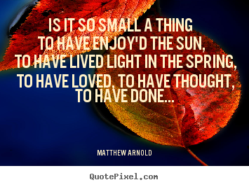 Quotes about life - Is it so small a thing to have enjoy'd the sun, to have lived light..