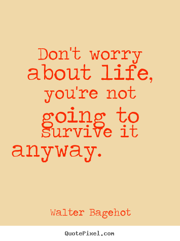 Walter Bagehot poster quotes - Don't worry about life, you're not going to survive it anyway.  - Life quote