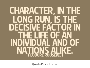 Character, in the long run, is the decisive.. Theodore Roosevelt popular life quotes