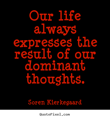 Soren Kierkegaard picture quote - Our life always expresses the result of our dominant thoughts. - Life quote