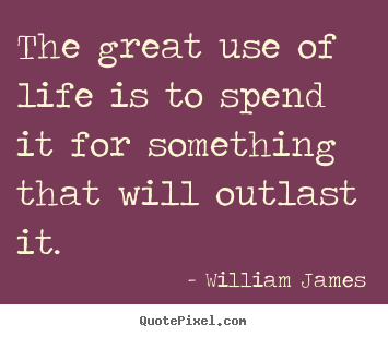 The great use of life is to spend it for something.. William James best life quotes