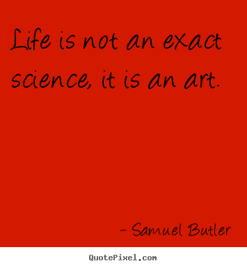 Life quotes - Life is not an exact science, it is an art.
