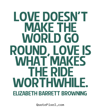 Life quotes - Love doesn't make the world go round, love..