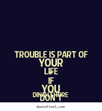 Diy picture quote about life - Trouble is part of your life - if you don't share..