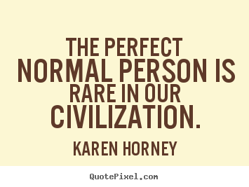 The perfect normal person is rare in our civilization. Karen Horney  life quote