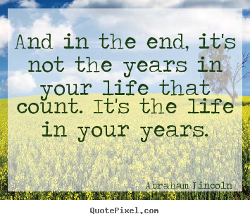 And in the end, it's not the years in your life that count. it's the.. Abraham Lincoln famous life sayings