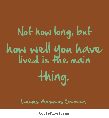 Design custom image quotes about life - Not how long, but how well you have lived is the main thing.
