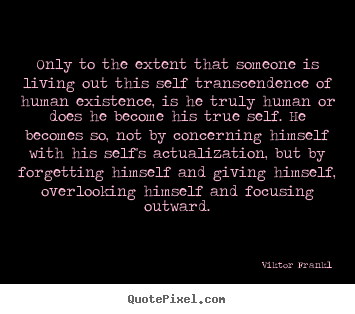 Only to the extent that someone is living.. Viktor Frankl best life quotes