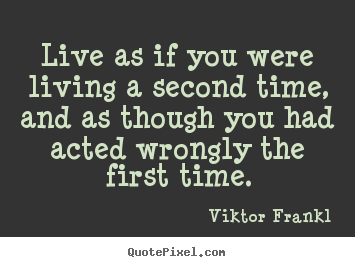 Design your own poster quotes about life - Live as if you were living a second time,..
