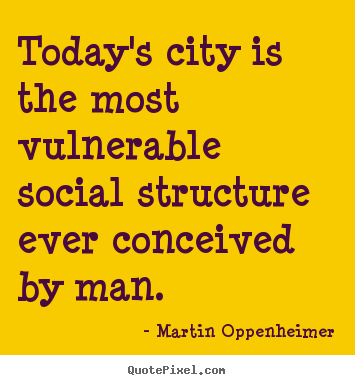 Make custom pictures sayings about life - Today's city is the most vulnerable social structure..
