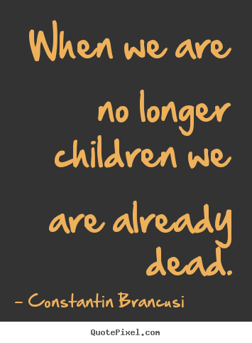 When we are no longer children we are already dead. Constantin Brancusi great life sayings