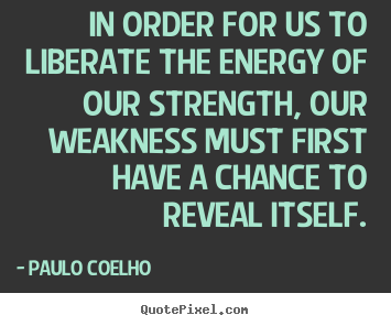 Create image sayings about life - In order for us to liberate the energy of our strength, our weakness..