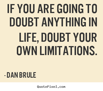 Dan Brule picture quotes - If you are going to doubt anything in life, doubt your own limitations. - Life quotes