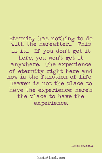Joseph Campbell picture sayings - Eternity has nothing to do with the hereafter... this is it... if.. - Life quote