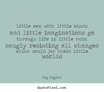 Quote about life - Little men with little minds and little imaginations..