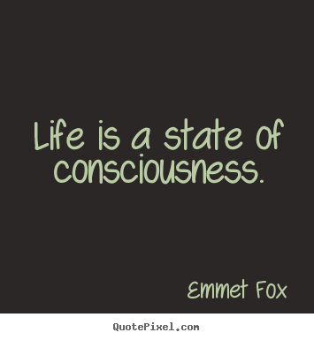Life is a state of consciousness. Emmet Fox best life quotes
