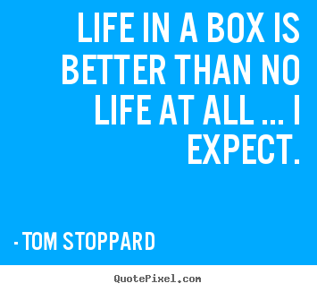 Life in a box is better than no life at all ... i expect. Tom Stoppard famous life sayings