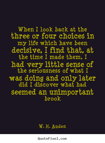 When i look back at the three or four choices in my.. W. H. Auden best life quotes