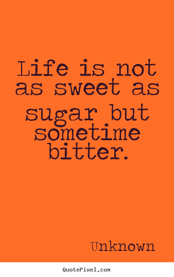 Life is not as sweet as sugar but sometime bitter. Unknown best life quotes