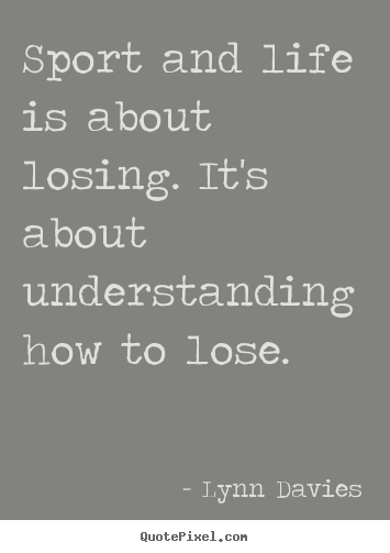 Quotes about life - Sport and life is about losing. it's about understanding how to lose.