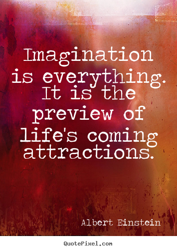 Diy pictures sayings about life - Imagination is everything. it is the preview of life's..