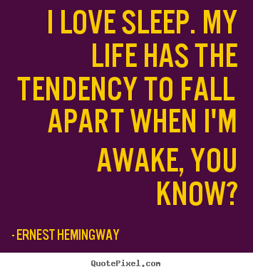 I love sleep. my life has the tendency to fall apart when i'm awake,.. Ernest Hemingway good life quotes