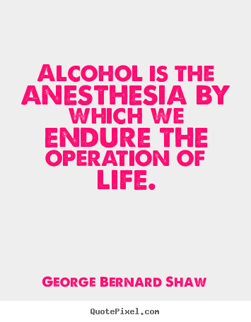 Quotes about life - Alcohol is the anesthesia by which we endure the operation of..