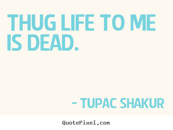 Tupac Shakur picture quote - Thug life to me is dead. - Life quotes