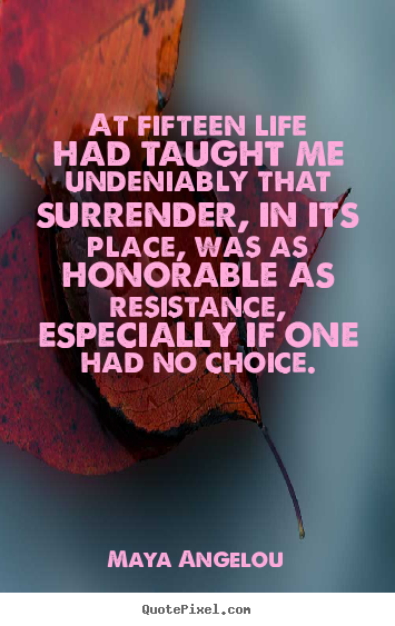 Maya Angelou picture quote - At fifteen life had taught me undeniably that surrender,.. - Life quotes
