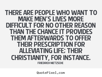 Quotes about life - There are people who want to make men's lives more difficult..