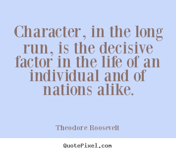 Create your own picture quotes about life - Character, in the long run, is the decisive factor in the life of an individual..