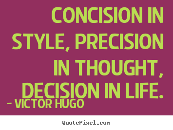 Quotes about life - Concision in style, precision in thought, decision in life.