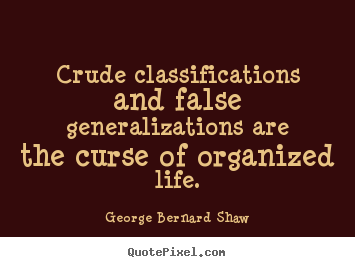 Quotes about life - Crude classifications and false generalizations..