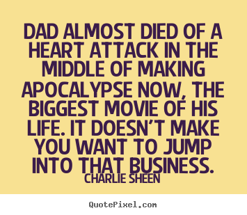 Customize picture quotes about life - Dad almost died of a heart attack in the middle of making apocalypse..