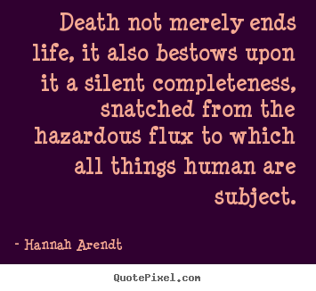 Hannah Arendt photo sayings - Death not merely ends life, it also bestows.. - Life quote