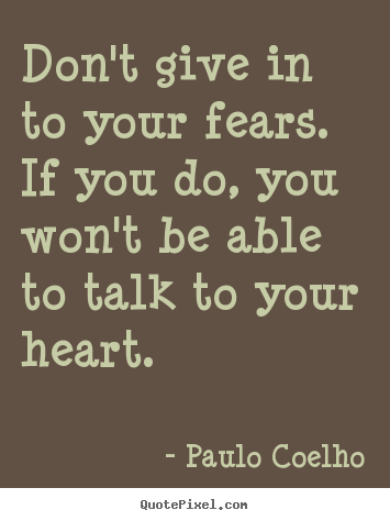 Create picture quotes about life - Don't give in to your fears. if you do, you won't..