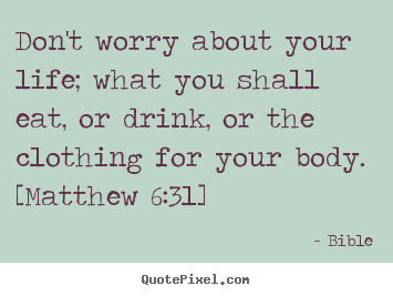 Don't worry about your life; what you shall.. Bible great life quotes