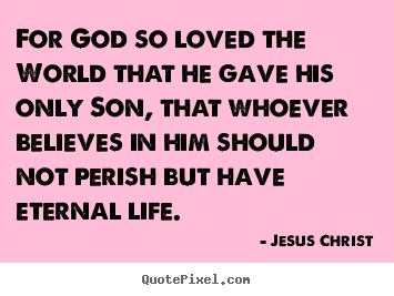 Create picture quote about life - For god so loved the world that he gave his only son, that whoever..