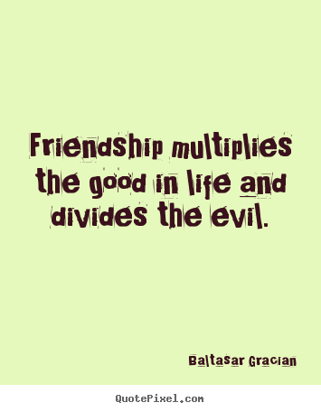 Friendship multiplies the good in life and divides the evil. Baltasar Gracian greatest life quotes