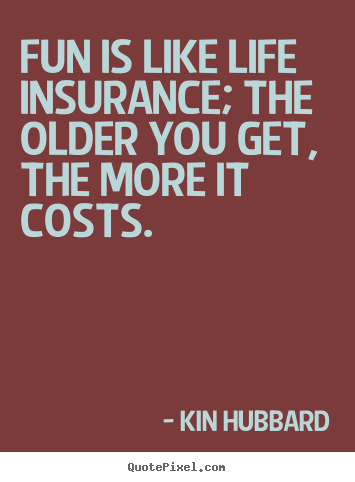 Quotes about life - Fun is like life insurance; the older you get, the..