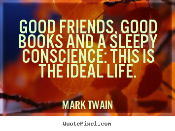 Good friends, good books and a sleepy conscience:.. Mark Twain good life quote